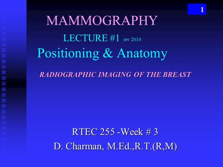 1 MAMMOGRAPHY LECTURE #1 rev 2010 Positioning & Anatomy RTEC 255 -Week # 3 D. Charman, M.Ed.,R.T.(R,M) RADIOGRAPHIC IMAGING OF THE BREAST.