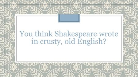 You think Shakespeare wrote in crusty, old English?