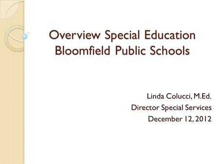 Overview Special Education Bloomfield Public Schools Linda Colucci, M.Ed. Director Special Services December 12, 2012.