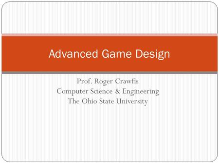 Prof. Roger Crawfis Computer Science & Engineering The Ohio State University Advanced Game Design.