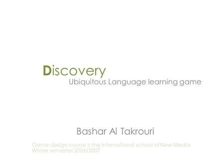 D iscovery Ubiquitous Language learning game Bashar Al Takrouri Game design course :: the International school of New Media Winter semester 2006/2007.