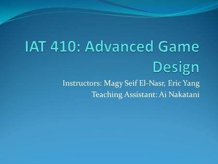 Instructors: Magy Seif El-Nasr, Eric Yang Teaching Assistant: Ai Nakatani.