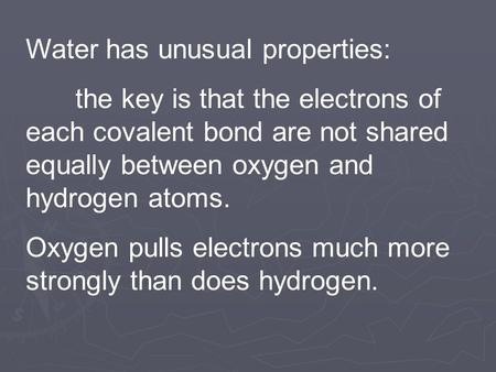 Water has unusual properties: the key is that the electrons of each covalent bond are not shared equally between oxygen and hydrogen atoms. Oxygen pulls.