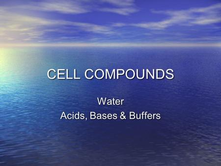 CELL COMPOUNDS Water Acids, Bases & Buffers Water Acids, Bases & Buffers.