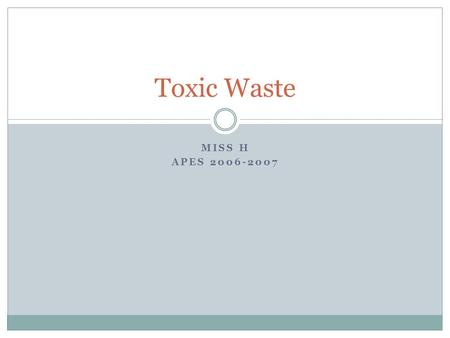 "MISS H APES 2006-2007 Toxic Waste. What is toxic waste? The term is often used interchangeably with ""hazardous waste,"" or discarded material that can."