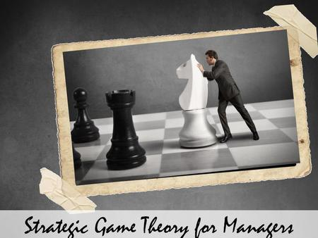 Strategic Game Theory for Managers. Explain What is the Game Theory Explain the Basic Elements of a Game Explain the Importance of Game Theory Explain.