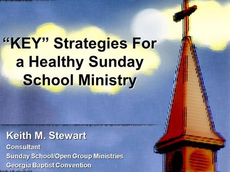 """KEY"" Strategies For a Healthy Sunday School Ministry Keith M. Stewart Consultant Sunday School/Open Group Ministries Georgia Baptist Convention."
