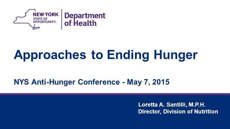Approaches to Ending Hunger NYS Anti-Hunger Conference - May 7, 2015 Loretta A. Santilli, M.P.H. Director, Division of Nutrition.