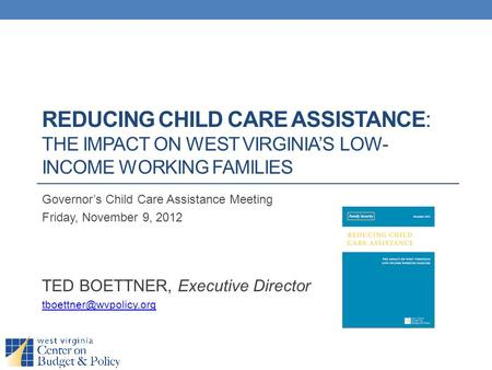 REDUCING CHILD CARE ASSISTANCE: THE IMPACT ON WEST VIRGINIA'S LOW- INCOME WORKING FAMILIES Governor's Child Care Assistance Meeting Friday, November 9,