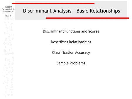 SW388R7 Data Analysis & Computers II Slide 1 Discriminant Analysis – Basic Relationships Discriminant Functions and Scores Describing Relationships Classification.
