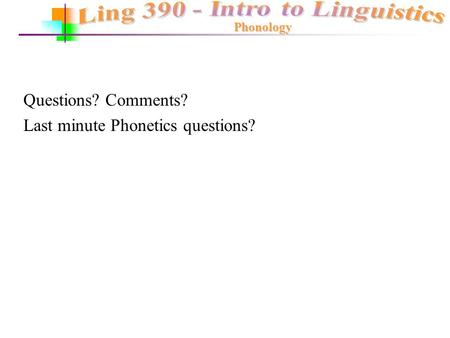 Phonology Questions? Comments? Last minute Phonetics questions?