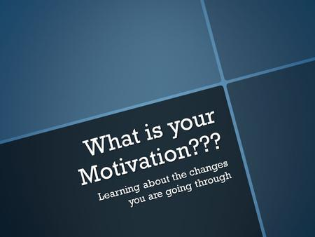 What is your Motivation??? Learning about the changes you are going through.
