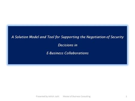 A Solution Model and Tool for Supporting the Negotiation of Security Decisions in E-Business Collaborations Presented by Ashish Joshi Master of Business.