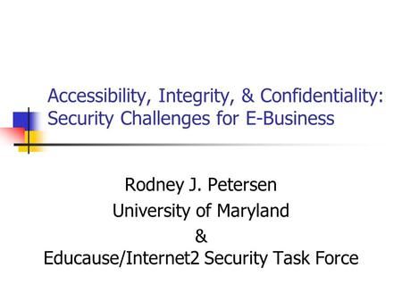Accessibility, Integrity, & Confidentiality: Security Challenges for E-Business Rodney J. Petersen University of Maryland & Educause/Internet2 Security.