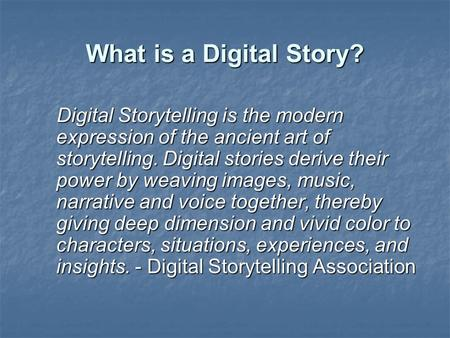 What is a Digital Story? Digital Storytelling is the modern expression of the ancient art of storytelling. Digital stories derive their power by weaving.