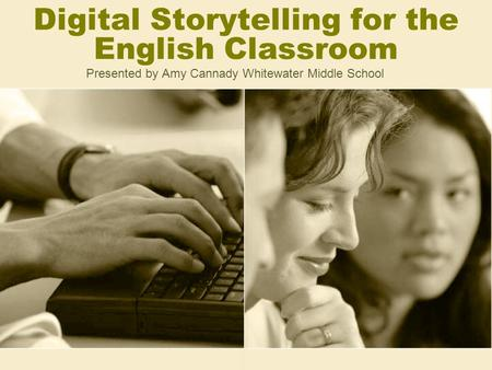 Digital Storytelling for the English Classroom Presented by Amy Cannady Whitewater Middle School.