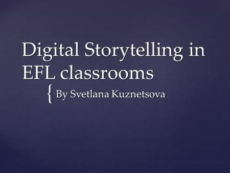 { Digital Storytelling in EFL classrooms By Svetlana Kuznetsova.