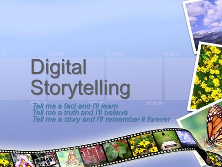 Digital Storytelling Tell me a fact and I'll learn Tell me a truth and I'll believe Tell me a story and I'll remember it forever.