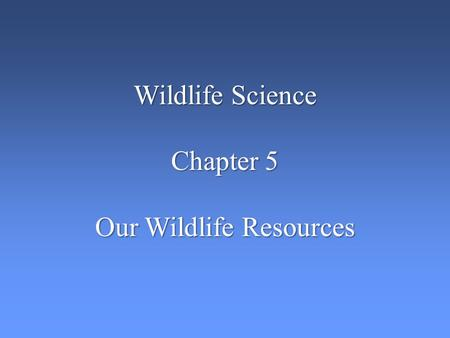 Wildlife Science Chapter 5 Our Wildlife Resources.