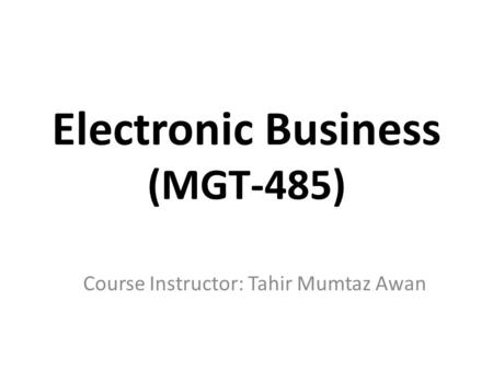 Electronic Business (MGT-485) Course Instructor: Tahir Mumtaz Awan.