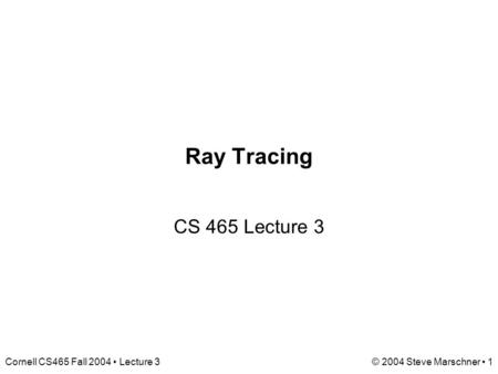 Cornell CS465 Fall 2004 Lecture 3© 2004 Steve Marschner 1 Ray Tracing CS 465 Lecture 3.