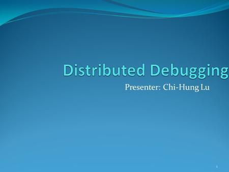 Presenter: Chi-Hung Lu 1. Problems Distributed applications are hard to validate Distribution of application state across many distinct execution environments.
