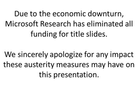 Due to the economic downturn, Microsoft Research has eliminated all funding for title slides. We sincerely apologize for any impact these austerity measures.