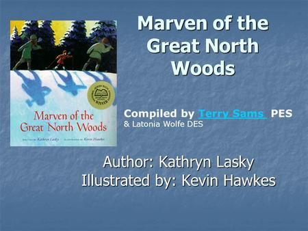 Marven of the Great North Woods Author: Kathryn Lasky Illustrated by: Kevin Hawkes Compiled by Terry Sams PES & Latonia Wolfe DESTerry Sams.
