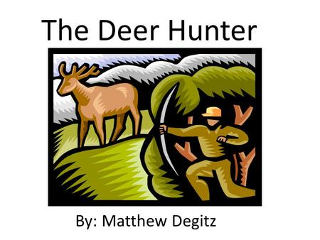 The Deer Hunter By: Matthew Degitz. The Deer Hunter By: Matthew Degitz.