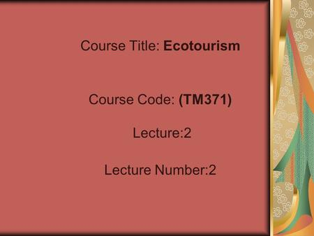 Course Title: Ecotourism Course Code: (TM371) Lecture:2 Lecture Number:2.
