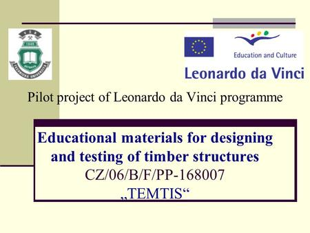 "Pilot project of Leonardo da Vinci programme Educational materials for designing and testing of timber structures CZ/06/B/F/PP-168007 ""TEMTIS"""