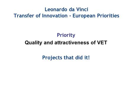 Leonardo da Vinci Transfer of Innovation - European Priorities Priority Quality and attractiveness of VET Projects that did it!