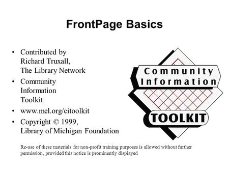 FrontPage Basics Contributed by Richard Truxall, The Library Network Community Information Toolkit www.mel.org/citoolkit Copyright © 1999, Library of Michigan.
