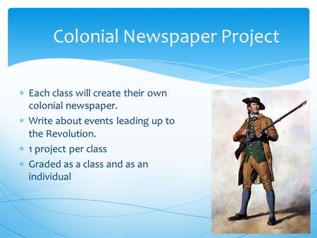  Each class will create their own colonial newspaper.  Write about events leading up to the Revolution.  1 project per class  Graded as a class and.