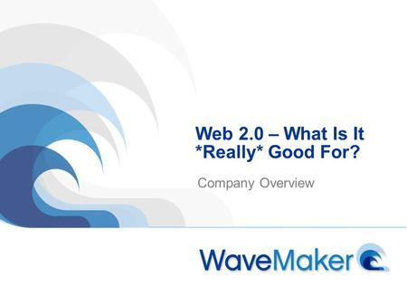 Web 2.0 – What Is It *Really* Good For? Company Overview.