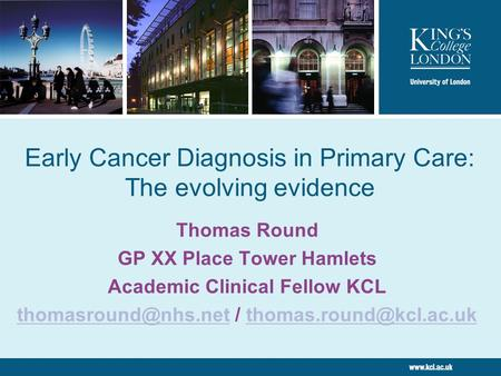 Early Cancer Diagnosis in Primary Care: The evolving evidence Thomas Round GP XX Place Tower Hamlets Academic Clinical Fellow KCL