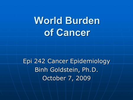 World Burden of Cancer Epi 242 Cancer Epidemiology Binh Goldstein, Ph.D. October 7, 2009.