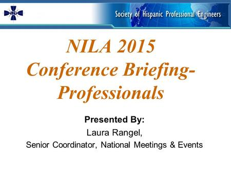 NILA 2015 Conference Briefing- Professionals Presented By: Laura Rangel, Senior Coordinator, National Meetings & Events.