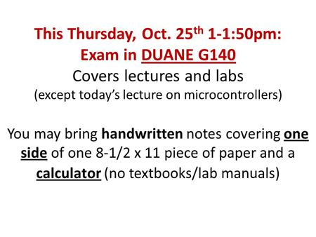 This Thursday, Oct. 25 th 1-1:50pm: Exam in DUANE G140 Covers lectures and labs (except today's lecture on microcontrollers) You may bring handwritten.