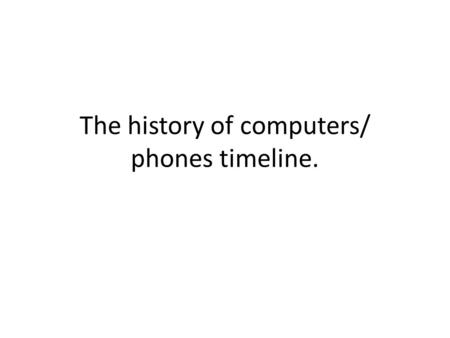 The history of computers/ phones timeline.. Computers.