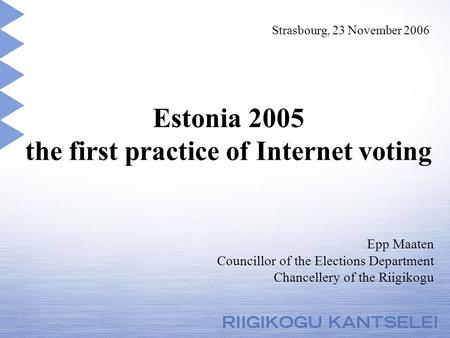 Estonia 2005 the first practice of Internet voting Epp Maaten Councillor of the Elections Department Chancellery of the Riigikogu Strasbourg, 23 November.