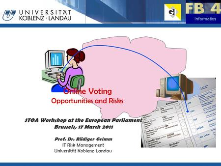 Informatics Online Voting Opportunities and Risks STOA Workshop at the European Parliament Brussels, 17 March 2011 Prof. Dr. Rüdiger Grimm IT Risk Management.