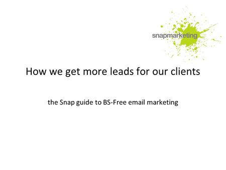 How we get more leads for our clients the Snap guide to BS-Free email marketing.