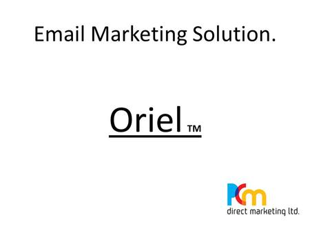 Email Marketing Solution. Oriel TM. What is Oriel TM ? Oriel TM Is a Direct Marketing Email solution that enables Email addresses to be used for E - Campaigns.