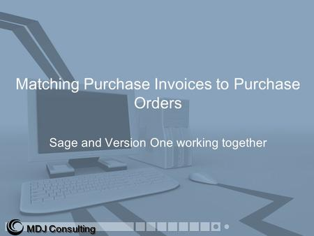 Matching Purchase Invoices to Purchase Orders Sage and Version One working together MDJ Consulting.