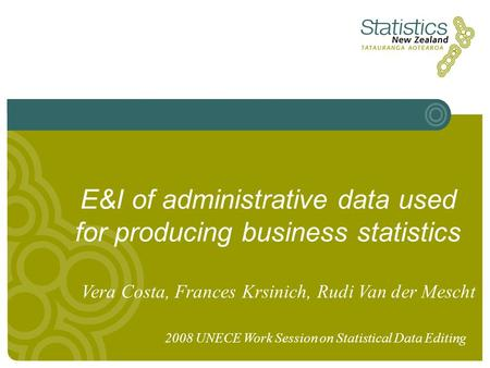 E&I of administrative data used for producing business statistics Vera Costa, Frances Krsinich, Rudi Van der Mescht 2008 UNECE Work Session on Statistical.