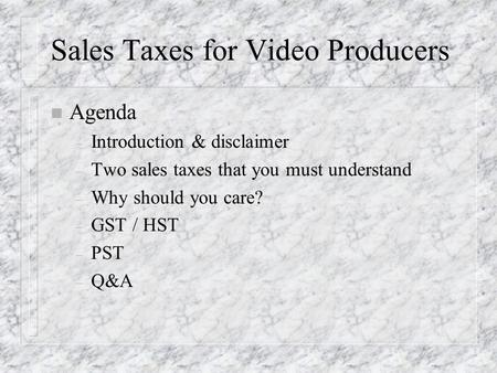 Sales Taxes for Video Producers n Agenda – Introduction & disclaimer – Two sales taxes that you must understand – Why should you care? – GST / HST – PST.