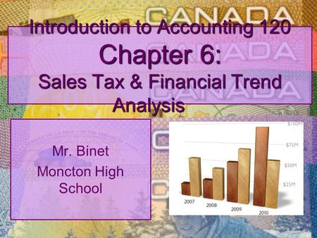 Introduction to Accounting 120 Chapter 6: Sales Tax & Financial Trend Analysis Mr. Binet Moncton High School.