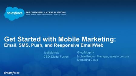 Get Started with Mobile Marketing: Email, SMS, Push, and Responsive Email/Web Joel Morrow CEO, Digital Fusion Greg Murphy Mobile Product Manager, salesforce.com.