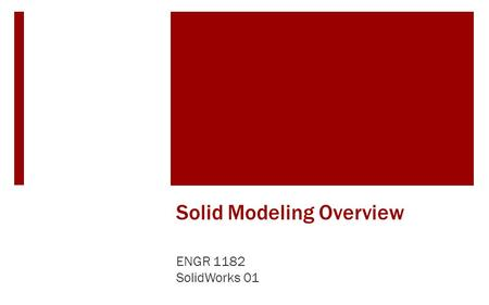 Solid Modeling Overview ENGR 1182 SolidWorks 01. Solid Modeling Simple Parts  Solid modeling uses simple steps in a computer program to create 3D rendering.